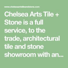 Chelsea Arts Tile + Stone is a full service, to the trade, architectural tile and stone showroom with an extensive and unique selection of natural stone, ceramic, glass, concrete, porcelain, wood, alternative and sustainable products.