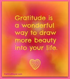 Gratitude is a wonderful way to draw more beauty into your life.
