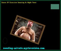 Causes Of Excessive Sweating At Night Fever 193505 - Your Body to Stop Excessive Sweating In 48 Hours - Guaranteed!