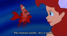 The human world... it's a mess.  -Little Mermaid #Quote #Cartoon #Life
