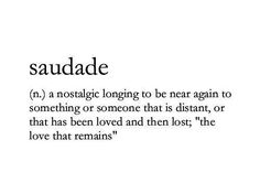 Saudade N a Nostalgic Longing to Be Near Again to Something or Someone That Is Distant or That Has Been Loved and Then Lost the Love That Remains Unique Words, Beautiful Words, Cool Words, Feeling Lost Quotes, The Wicked The Divine, Long Lost Love, Foreign Words, Meant To Be Quotes, Thoughts