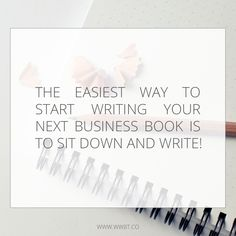 The Easiest Way to Start Writing your next Business book is to sit down and write! #business #writing #tips