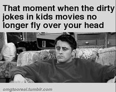 That moment when the dirty jokes in kids movies no longer fly over your head.