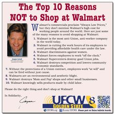 """The Top 10 Reasons NOT to Shop at Walmart - Walmart's commercials proclaim """"Always Low Prices,"""" but they don't mention Walmart's high cost for working people around the world. Here are just some of the many reasons to avoid shopping at Walmart.    Please do the right thing and don't shop at Walmart!  In Solidarity,  Jacques Loveall UFCW 8-Golden State President International Vice President"""