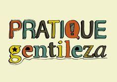 Pratique Gentileza ! porque ela nos aperfeiçoa!