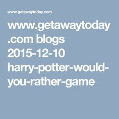 www.getawaytoday.com blogs 2015-12-10 harry-potter-would-you-rather-game