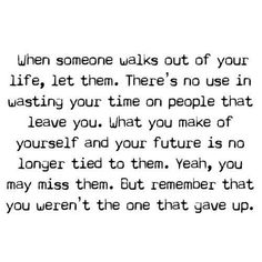 when someone walks out of you life, let them. there's no use in wasting your time on people that leave you. what you make of yourself and your future is no longer tied to them. yeah, you may miss them. but remember that you weren't the one that gave up