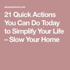 21 Quick Actions You Can Do Today to Simplify Your Life – Slow Your Home
