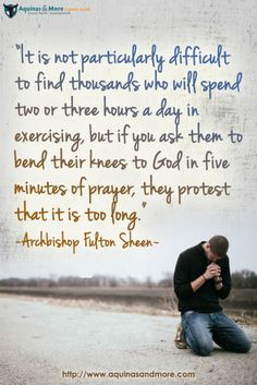 """It is not particularly difficult to find thousands who will spend two or three hours a day in exercising, but if you ask them to bend their knees to God in five minutes of prayer, they protest that it is too long."" --Archbishop Fulton Sheen"