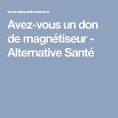 Avez-vous un don de magnétiseur - Alternative Santé