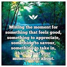 Mining the moment for something that feels good, something to appreciate, something to savour, something to take in, that's what your moments are about. Abraham-Hicks Quotes
