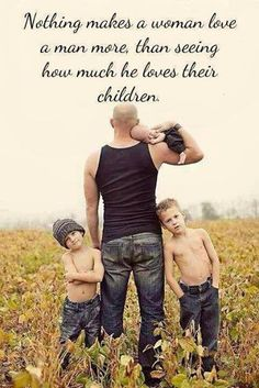 Nothing makes a woman love a man more, than seeing how much he loves his children.
