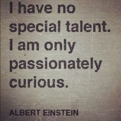 I have no special talent. I am only passionately curious. ~Albert Einstein   #Fresno #Dentist #Clovis #Passion #Talent