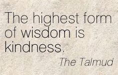 The highest form of wisdom is kindness. The Talmud.