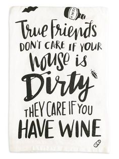 """White kitchen towel says, """"True friends don't care if your house is dirty, they care if you have wine."""" Size is 28 inches. 100% cotton."""