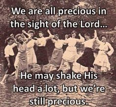 We are all precious in the sight of the Lord...He may shake his head a lot, but we're still precious.