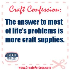'Craft Confession: The answer to most of life's problems is more craft supplies...!' (via CreateForLess.com)