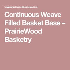 Continuous Weave Filled Basket Base – PrairieWood Basketry