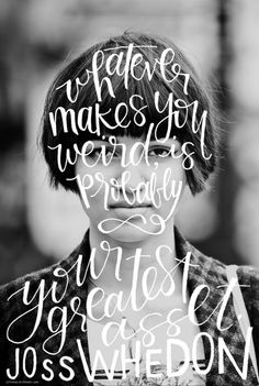 """teachingliteracy: """"Whatever makes you weird is probably your greatest asset,"""" a quote by the great Joss Whedon, lettering by Pommel Lane. The Words, Cool Words, Great Quotes, Quotes To Live By, Inspirational Quotes, Words Quotes, Me Quotes, Sayings, Daily Quotes"""