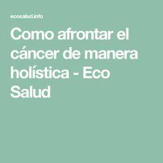 Como afrontar el cáncer de manera holística - Eco Salud