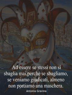 Ad essere se stessi non si sbaglia mai,perchè se sbagliamo, se veniamo giudicati, almeno non portiamo una maschera. -Antonia Gravina