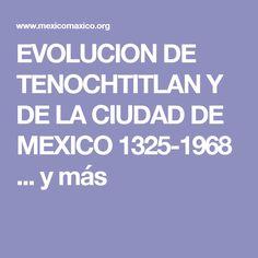 EVOLUCION DE TENOCHTITLAN Y DE LA CIUDAD DE MEXICO 1325-1968 ... y más