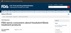 """""""FDA warns consumers about fraudulent Ebola treatment products"""" U.S. Food and Drug Administration (FDA) statement August 14.  Collected by NLM on October 07, 2014 from http://www.fda.gov/NewsEvents/Newsroom/PressAnnouncements/ucm410086.htm"""