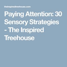 Paying Attention: 30 Sensory Strategies - The Inspired Treehouse