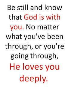 #Quote #Inspiration #God Be still and know that God is with you. No matter what you've been through, or you're going through, He loves you deeply.