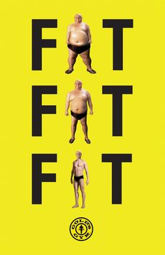 A print ad which is hilarious and easily understood. The gym has recognized the small difference between the words 'fat' and 'fit' yet the major difference in physical appearance. The yellow background effectively contrasts with the black typography helping it stand out.