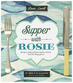 Supper with Rosie: Recipes from family, friends and far-flung places by Rosie Lovell, published 3rd May 2012