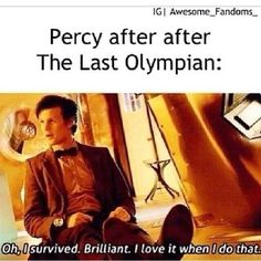 Percy Jackson and the Olympians .Percy be like: No biggie just killed a monitour,defeated a cyclops, held up the sky,went through a death maze and i just defeated Kronos.Ya!
