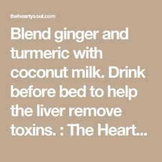 Blend ginger and turmeric with coconut milk. Drink before bed to help the liver remove toxins. : The Hearty Soul