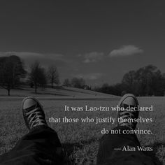 It was Lao-tzu who declared that those who justify themselves do not convince. —Alan Watts