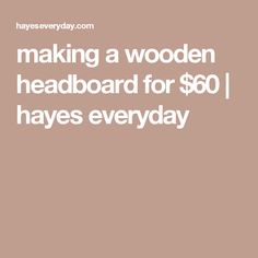making a wooden headboard for $60 | hayes everyday