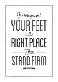 """Be sure you put your feet in the right place, then stand firm."" ~ Abraham Lincoln"