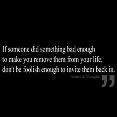 If someone did something bad enough to make you remove them from your life, don't be foolish enough to invite them back in.