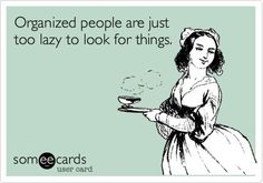 """""""Organized people are just too lazy to look for things.""""  I guess that's one way to look at it!"""