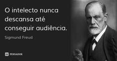 O intelecto nunca descansa até conseguir audiência. — Sigmund Freud
