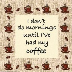I don't do mornings until...i/we have coffee..together. Special ways to start our days.