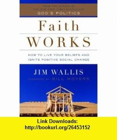 Faith Works How to Live Your Beliefs and Ignite Positive Social Change (9781400064793) Jim Wallis, Bill Moyers , ISBN-10: 1400064791  , ISBN-13: 978-1400064793 ,  , tutorials , pdf , ebook , torrent , downloads , rapidshare , filesonic , hotfile , megaupload , fileserve