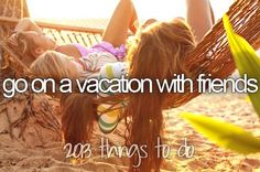 Go on a vacation with friends I would love this especially for my bachelorette party. 2013 things to do.