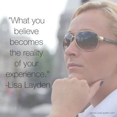 """""""What you believe becomes the reality of your experience."""" – Lisa Layden Every action you take is based on a thought you have. That thought is based on one or more underlying beliefs you have about this illusion we call reality. 'Til next time remember Life is happening BY you, not TO you™"""