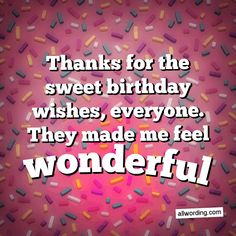 Thanks for the sweet birthday wishes, everyone. They made me feel wonderful. Birthday Thanks Message, Birthday Wishes Status, Thank You Messages For Birthday, Friendship Birthday Wishes, Birthday Wishes For Mother, Beautiful Birthday Wishes, Birthday Wish For Husband, Happy Birthday Wishes Quotes, Birthday Quotes For Me