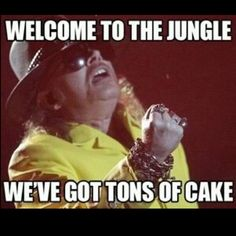 You know where you are?! You're in the jungle and you're gonna get faaaaaaaaat! Gotta love Axl.