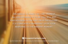 Wake up, be present, and live purposefully! Get into the habit of asking yourself this throughout your entire day: What response to this exact moment will allow me to grow in holiness? Daily Inspiration - Dynamiccatholic.com #MatthewKelly  #TheNarrowPath