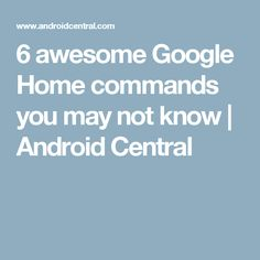 6 awesome Google Home commands you may not know   Android Central Google Home, May, Android, Awesome