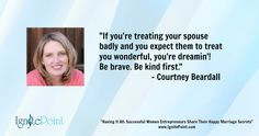 """""""If you're treating your spouse badly and you expect them to treat you wonderful, you're dreamin'! Be brave. Be kind first.' - Courtney Beardall"""