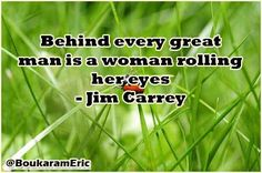 Behind every great man is a woman rolling her eyes - Jim Carrey