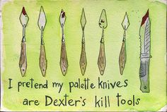 I pretend my palette knives are Dexter's kill tools. @Petra Barton